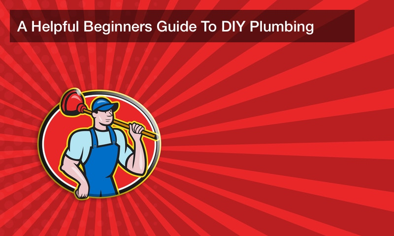 A Helpful Beginners Guide To DIY Plumbing