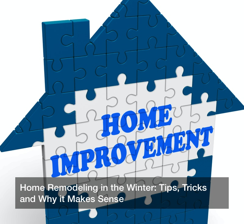 Home Remodeling in the Winter: Tips, Tricks and Why it Makes Sense