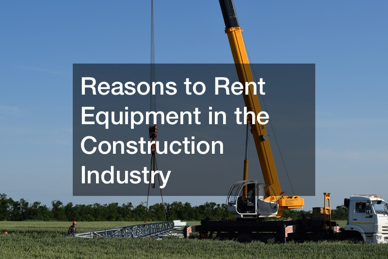 Reasons to Rent Equipment in the Construction Industry
